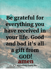 Motivational Quotes Den: Be grateful for  everything you  have received in  your life. Good  and bad it's all  a gift from  GOD  amen  Motivational Quotes Den Motivational Quotes Den
