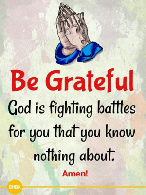 🙏: Be Grateful  God is fighting batttes  for uou that you know  or you Ihal you KnoW  nothing about.  Amen!  BHBK 🙏