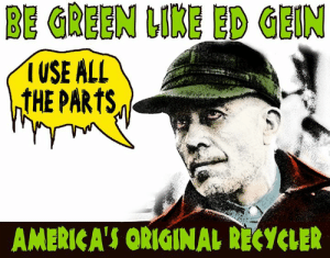 """Listen to """"Ed Gein"""" while yer recyclin'  https://www.youtube.com/watch?v=WygLr__K4Sc: BE GREEN LIKE ED GEIN  USE ALL  ntHE PARTS  AMERICA'S ORIGINAL RECYCLER Listen to """"Ed Gein"""" while yer recyclin'  https://www.youtube.com/watch?v=WygLr__K4Sc"""