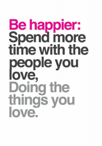 35 Happiness Quotes Positive Good Vibes That Will Inspire You 35: Be happier:  Spend more  time with the  people you  ove  Doing the  things you  love 35 Happiness Quotes Positive Good Vibes That Will Inspire You 35