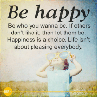 Don't worry, be happy <3: Be happy  Be who you wanna be. If others  don't like it, then let them be  Happiness is a choice. Life isn't  about pleasing everybody  BHBH Don't worry, be happy <3