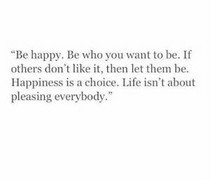 """Pleasing: """"Be happy. Be who you want to be. If  others don't like it, then let them be.  Happiness is a choice. Life isn't about  pleasing everybody."""""""