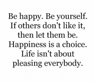 Pleasing: Be happy. Be yourself.  If others don't like it,  then let them be.  Happiness is a choice  Life isn't about  pleasing everybody