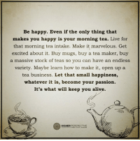 It's what will keep you alive...: Be happy. Even if the only thing that  makes you happy is your morning tea. Live for  that morning tea intake. Make it marvelous. Get  excited about it. Buy mugs, buy a tea maker, buy  a massive stock of teas so you can have an endless  variety. Maybe learn how to make it, open up a  tea business. Let that small happiness,  whatever it is, become your passion.  It's what will keep you alive.  HIGHER  PERSPECTIVE It's what will keep you alive...