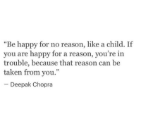 """chopra: """"Be happy for no reason, like a child. If  you are happy for a reason, you  trouble, because that reason can be  taken from you.""""  re in  09  Deepak Chopra"""