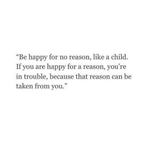 "Taken, Happy, and Reason: ""Be happy for no reason, like a child.  If you are happy for a reason, you're  in trouble, because that reason can be  taken from you."""
