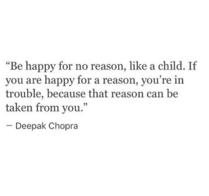 "Taken, Happy, and Deepak Chopra: ""Be happy for no reason, like a child. If  you are happy for a reason, you  trouble, because that reason can be  taken from you.""  re in  09  Deepak Chopra"