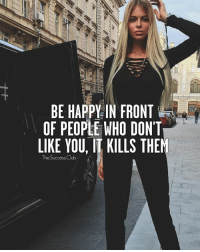 Club, Memes, and Happy: BE HAPPY IN FRONT  OF PEOPLE WHO DONT  LIKE YOU, II KILLS THEM  The Success Club Tag someone 😁 TheSuccessClub