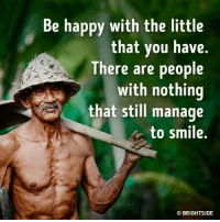 Memes, 🤖, and The Littles: be happy with the little  that you have.  There are people  with nothing  that still manage  to smile.  BRIGHTSIDE  O Enjoy the things you have now goo.gl/tP1YQQ
