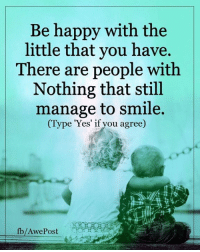 Memes, 🤖, and The Littles: Be happy with the  little that you have.  There are people with  Nothing that still  manage to smile.  (Type 'Yes' if you agree)  fb/Awe Post Life Lessons By AwePost <3