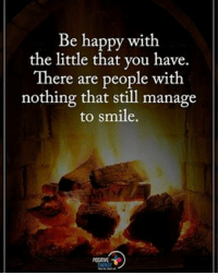 Be happy with the little that you have. There are people with nothing that still manage to smile. positiveenergyplus: Be happy with  the little that you have.  There are people with  nothing that still manage  to smile. Be happy with the little that you have. There are people with nothing that still manage to smile. positiveenergyplus