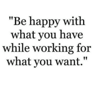 "Memes, Happy, and Be Happy: ""Be happy with  what you have  while working for  what you want."""