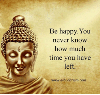 Memes, Happy, and Time: Be happy. You  never know  how much  time you have  left  www.e-buddhism com