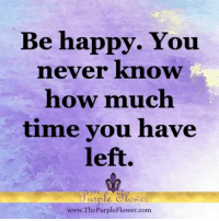 Memes, Nasty, and Nasty: Be happy. You  never know  how much  time you have  left.  THE  www.The PurpleFlower com The first quote sounds kinda like a threat, so I did not use it till today. But then I thought about it...nasty as it sounds, it is true, isn't it? So let's do everything to be happy ourselves, and to make others smile too <3. After all, to me the prime purpose of life seems to be to love and be loved.