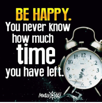 Memes, Ups, and Happy: BE HAPPY.  You never know  now much  time  12  SHA.  you have left. Chin up and power on!