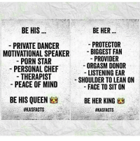 Lean, Love, and Memes: BE HIS  BE HER  PROTECTOR  PRIVATE DANCER  MOTIVATIONAL SPEAKER  BIGGEST FAN  PROVIDER  PORN STAR  ORGASM DONOR  PERSONAL CHEF  LISTENING EAR  THERAPIST  SHOULDER TO LEAN ON  PEACE OF MIND  FACE TO SIT ON  BE HIS QUEEN  BE HER KING 9Ag  IT'S ALL LOVE