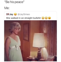 "Fall, Funny, and Horny: ""Be his peace""  Me:  EJay @JaySimeo  She walked in on straight bullshit Lmao when she horny and u fall sleep before her 😂💀"