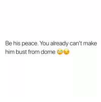 Dank Memes, Peace, and Her: Be his peace. You already can't make  him bust from dome 😂😂😂😂😂 tag her