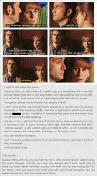 "Doctor, Doe, and Journey: be honest. He wasn'treal was he?  Probably  not  made the perfect man  What does that say about  me and hardly  Everything  I want to talk about this scene.  Because when you think about it, it really does say everything. Not in the way  Donna meant, that she is vain and shallow and domineering (she is so not)  but in that her experiences of men have shaped what she wants in a man.  ""Gorgeous, adores me and hardly ever speaks a word  I don't think Donna was ever physically abused by a partner, but it's obvious,  especially in The Runaway Bride, that she is particularly sensitive to verbal  abuse  Lance). Therefore, it makes perfect sense that she would want  a man who has trouble speaking.  We see in Turn Left' and Journeys End that Donna does not feel that anyone  is listening to her. In some respects, she's right. She also believes that she's  'nothing special a dull person with very little to offer. So OF COURSE she  wants someone who adores her, who hangs on her every word.  She just wants to be heard,  And I think the greatest tragedy of all was that the Doctor saw that. He heard  her, he listened.  And she never knew.  THIS SCENE.  Because those pictures are only half the story. She and the Doctor walked away.  The scene changed, and the very man she thought didn't exist, could only be  made up would never want her anyway, was real. And he was looking for her  Her perfect man, who could never exist, was  real, and he had listened to her, and  he had wanted her. And she would never know"