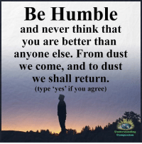 Memes, Humble, and Compassion: Be Humble  and never think that  you are better than  anyone else. From dust  we come, and to dust  we shall return.  (type 'yes' if you agree)  Understanding  Compassion Understanding Compassion <3