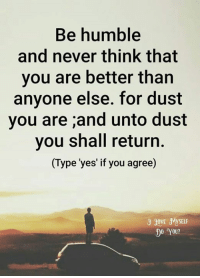 Memes, Humble, and Never: Be humble  and never think that  you are better than  anyone else. for dust  you are ;and unto dust  you shall return.  (Type 'yes' if you agree)  JOVE 3MYSELE  Do You?