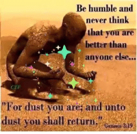 "Memes, Humble, and Never: Be humble and  never think  that you are  better than  anyone else.  CEF  ""For dust you are; and unto  dust you shall return.""  Genevis 329"