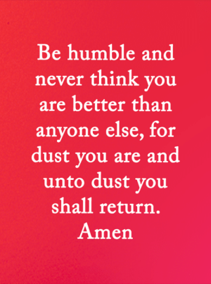 <3: Be humble and  never think you  are better than  anyone else, for  dust you are and  unto dust you  shall return.  Amen <3