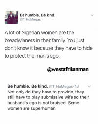 Memes, Humble, and Being Kind: Be humble. Be kind.  TT HoMegas  A lot of Nigerian women are the  breadwinners in their family. You just  don't know it because they have to hide  to protect the man's ego  @westafrikanman  Be humble. Be kind  @T HoMegas.1d v  Not only do they have to provide, they  still have to play submissive wife so their  husband's ego is not bruised. Some  women are superhuman *A lot of African women