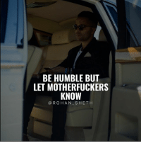 Follow Digital Marketing Expert @rohan_sheth 🔥 He has some of the best motivation compilations on Instagram. - @rohan_sheth 🙌 @rohan_sheth 🔥: BE HUMBLE BUT  LET MOTHERFUCKERS  KNOWT  @ROHAN SHETH Follow Digital Marketing Expert @rohan_sheth 🔥 He has some of the best motivation compilations on Instagram. - @rohan_sheth 🙌 @rohan_sheth 🔥