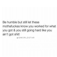 "Memes, World Star, and 🤖: Be humble but still let these  mothafuckas know you worked for what  you got & you still going hard like you  ain't got shit!  Cao Q WORLD STAR ""The Hustle Doesn't Stop..."" 🚀💯 @QWorldstar Purpose PositiveVibes WSHH"