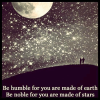 Be Humble: Be humble for vou are made of earth  Be noble for you are made of stars
