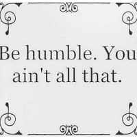 Memes, Humble, and All That: Be humble. You  ain't all that.  ONO