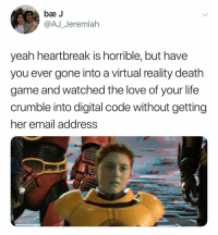 Life, Love, and Virtual Reality: be J  @AJ Jeremiah  yeah heartbreak is horrible, but have  you ever gone into a virtual reality death  game and watched the love of your life  crumble into digital code without getting  her email address (@ship)