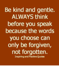 True: Be kind and gentle.  ALWAYS think  before you speak  because the words  you choose can  only be forgiven,  not forgotten.  Inspiring and Positive Quotes True