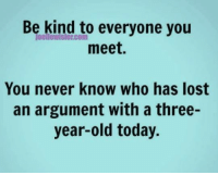 Memes, Lost, and Today: Be kind com  everyone you  to meet.  You never know who has lost  an argument with a three-  year-old today. Submitted by Bob Kane