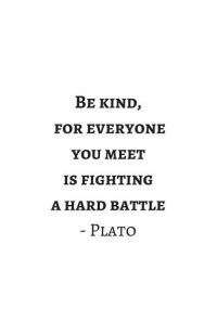Plato, Fighting, and You: BE KIND,  FOR EVERYONE  YOU MEET  IS FIGHTING  A HARD BATTLE  PLATO