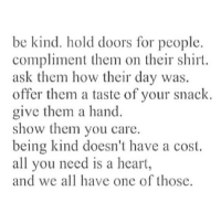 http://iglovequotes.net/: be kind. hold doors for people.  compliment them on their shirt.  ask them how their day was.  offer them a taste of your snack  give them a hand.  show them you care.  being kind doesn't have a cost.  all you need is a heart  and we all have one of those. http://iglovequotes.net/