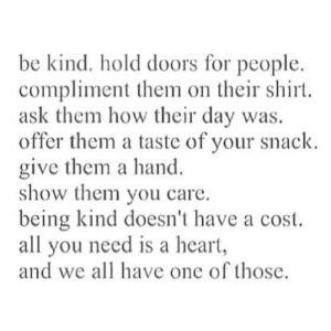 Heart, Being Kind, and How: be kind. hold doors for people.  compliment them on their shirt.  ask them how their day was.  offer them a taste of your snack  give them a hand.  show them you care.  being kind doesn't have a cost.  all you need is a heart  and we all have one of those. https://iglovequotes.net/