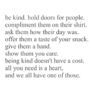 Heart, Being Kind, and How: be kind. hold doors for people  compliment them on their shirt.  ask them how their day was  offer them a taste of your snack  give them a hand  show them you care  being kind doesn't have a cost  all you need is a heart,  and we all have one of those. https://iglovequotes.net/