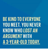 Dank, Being Kind, and 🤖: BE KIND TO EVERYONE  YOU MEET YOU NEVER  KNOW WHO LOST AN  ARGUMENT WITH  A 3-YEAR-OLD TODAY  ER  NEN  YEA  RNTHO  STT  E LWD  VOLWL  OTO  T. HO N R-  0  D EE W ME AR  DEVME  NMWUY  KUOG  EONR3  BYKAA