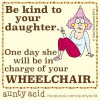 Too true, Aunty Acid!: Be kind to  your  daughter.  O L  One day she  will be in  charge of your  WHEELCHAIR.  aunty acid facebook.com/auntyacid Too true, Aunty Acid!
