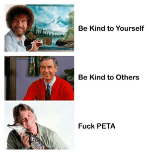 The three elder gods and their messages: Be Kind to Yourself  Be Kind to Others  Fuck PETA The three elder gods and their messages