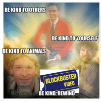 Blockbuster, Soon..., and Video: BE KIND TOOTHERS  BE KIND TO YOURSELF  BEKINDTOANIMALS  BLOCKBUSTER  VIDEO  BE KIND, REWIND Gone Too Soon
