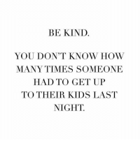 How Many Times, Memes, and Kids: BE KIND  YOU DON'T KNOW HOW  MANY TIMES SOMEONE  HAD TO GET UP  TO THEIR KIDS LAST  NIGHT