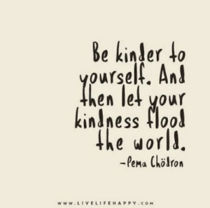 Flood: Be kinder to  yourself. And  hen let your  kindness flood  the world.  -Pema Chlron  www.LIVELIFEHAPPY.coM