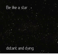 dieing: Be like a star  distant and dying