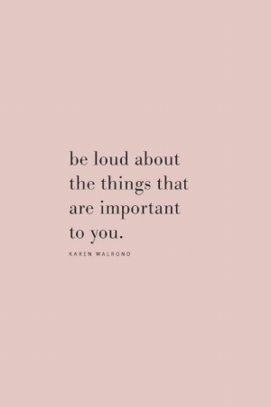 You, Loud, and Karen: be loud about  the things that  are important  to you.  KAREN WALROND