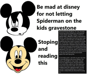 This is borderline wholesome but I just think everyone should see and understand this anyways: Be mad at disney  Ве  for not letting  Spiderman on the  kids gravestone  Because Disney did plenty. Fo  funeral was led by Spiderman and featured  a horse drawn carriage. Disney, in their re-  sponse letter, offered to make a memorial for  the kid, said they were honored to have made  an impact on the kid's life, and offered to do  anything else they could to support the family.  But, as the letter explains, they have a policy  not to allow their characters to be carved onto  one, the kid's  Stoping  and  tombstones because that would be disturbing  to their young audience. It's a pretty good and  valid point if you ask me. And if I were that kid,  sure as hell wouldn't want to be remembered  as the guy who permanently associated  spiderman with dying kids.  reading  A secondary point the kid's six year old sister  is currently dying of the same disease. The  family, and Reddit for that matter, should  focus on supporting her. She just watched  her brother die a painful horrible death and  knows she's about the suffer the same fate.  Imagine what she's going through, and ask  yourself if putting spiderman on a piece of  granite is really what you should be focusing  this  on This is borderline wholesome but I just think everyone should see and understand this anyways