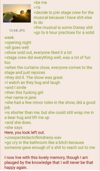 Anon is included: be me  >16  >decide to join stage crew for the  musical because I have shit else  to do  >the musical is some Disney shit  >go to 6 hour practices for a solid  15 KB JPG  week  opening night  all goes well  >show sold out, everyone liked it a lot  >stage crew did everything well, was a lot of fun  too  >when the curtains close, everyone comes to the  stage and just rejoices  >they did it. The show was great.  >l watch as they hug and laugh  and I smile  >then this fucking girl  her name is iane  >she had a few minor roles in the show, did a good  job  is shorter than me, but she could still wrap me in  a bear hug and lift me up  and she does  >she says  Here, you look left out.  unexpectedactofkindness.wav  >go cry in the bathroom like a bitch because  someone gave enough of a shit to reach out to me  I now live with this lovely memory, though I am  plauged by the knowledge that I will never be that  happy again Anon is included