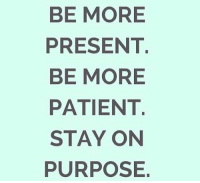 Motivational quote of the day!: BE MORE  PRESENT.  BE MORE  PATIENT.  STAY ON  PURPOSE Motivational quote of the day!